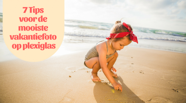 7 Tips voor de mooiste vakantiefoto op plexiglas